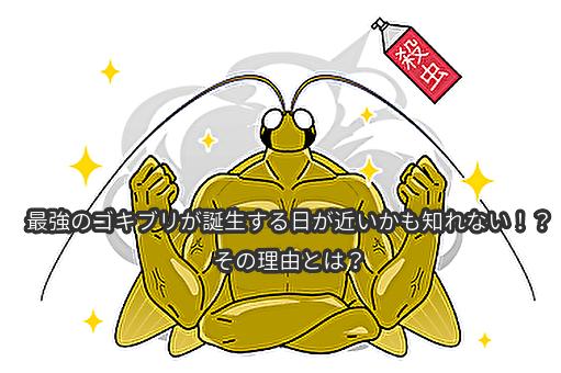 最強のゴキブリが誕生する日が近いかも知れない!?その理由とは?
